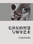 毛泽东的智慧与领导艺术(纪涵邦演播)-卡尔博学-纪涵邦