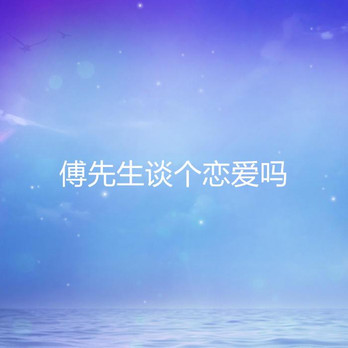 傅先生谈个恋爱吗-佚名-懒人724196521