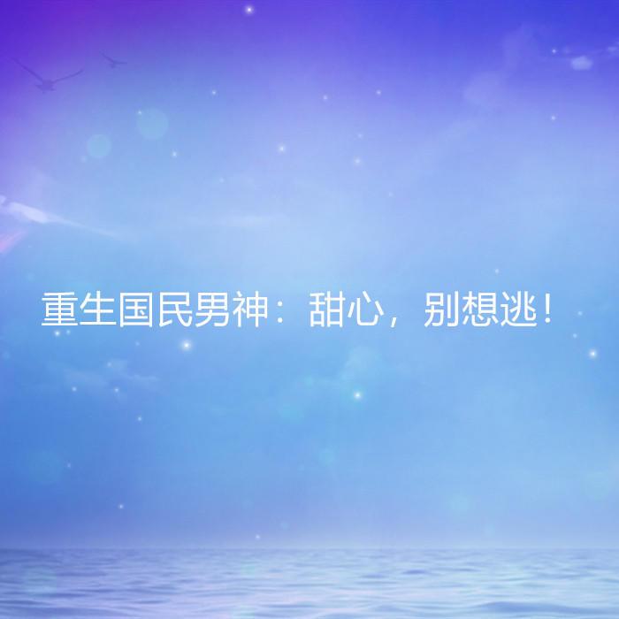 重生国民男神:甜心,别想逃!-佚名-懒人724196521
