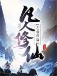凡人修仙之仙界篇(大灰狼人氣熱播)-忘語-大灰狼