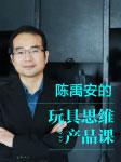 玩具思维产品课:爆品背后的心理密码-陈禹安-狮声商学堂