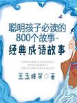 聪明孩子必读的800个故事-经典成语故事-王玉峰-上官雨露