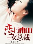 恋上冰山女总裁-那根-有声竹子酱,朱山第五侠.,九玺