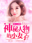 婚心动魄:神秘人物的小妻子-有梦想的青菜-CV洛岚