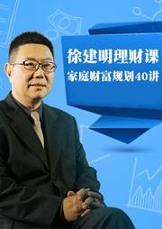 徐建明理财课:家庭财富规划40讲-徐建明-狮声商学堂