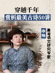 穿越千年:赏析最美古诗50讲-申怡-申怡